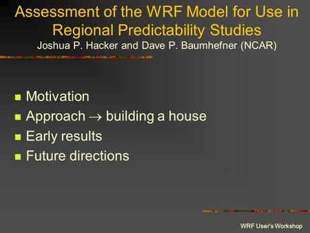 WRF User's Workshop Assessment of the WRF Model for Use in Regional Predictability Studies Joshua P. Hacker and Dave P. Baumhefner (NCAR) Motivation Approach.