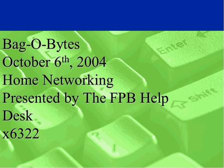 Bag-O-Bytes October 6 th, 2004 Home Networking Presented by The FPB Help Desk x6322.