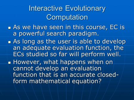 Interactive Evolutionary Computation As we have seen in this course, EC is a powerful search paradigm. As we have seen in this course, EC is a powerful.