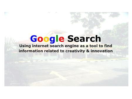 Google Search Using internet search engine as a tool to find information related to creativity & innovation.