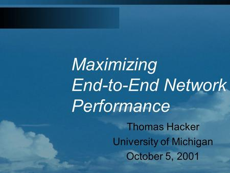 Maximizing End-to-End Network Performance Thomas Hacker University of Michigan October 5, 2001.