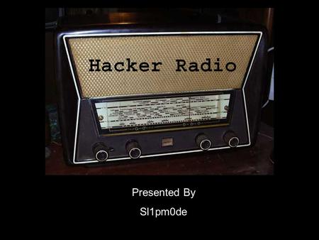 Presented By Sl1pm0de. What is Hacker Radio? Is the spreading of information, awareness and ideas. It provides a forum of discussion about the topics.