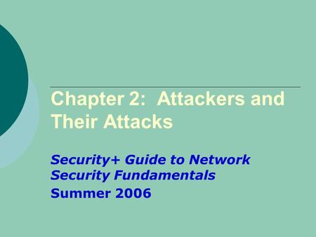 Chapter 2: Attackers and Their Attacks Security+ Guide to Network Security Fundamentals Summer 2006.