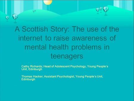 A Scottish Story: The use of the internet to raise awareness of mental health problems in teenagers Cathy Richards; Head of Adolescent Psychology, Young.