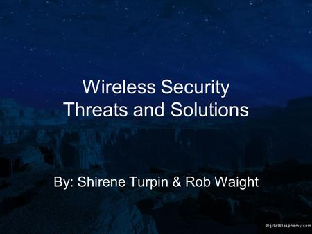Wireless Security Threats and Solutions By: Shirene Turpin & Rob Waight.