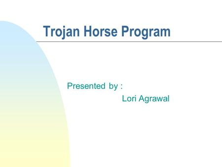 Trojan Horse Program Presented by : Lori Agrawal.
