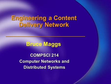 Engineering a Content Delivery Network COMPSCI 214 Computer Networks and Distributed Systems Bruce Maggs.
