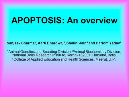APOPTOSIS: An overview Sanjeev Sharma*, Aarti Bhardwaj $, Shalini Jain # and Hariom Yadav # *Animal Genetics and Breeding Division, # Animal Biochemistry.