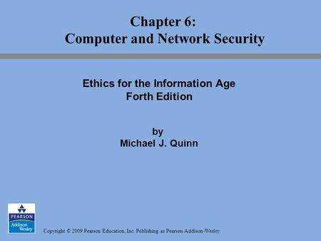 Copyright © 2009 Pearson Education, Inc. Publishing as Pearson Addison-Wesley Chapter 6: Computer and Network Security Ethics for the Information Age Forth.