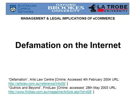 "MANAGEMENT & LEGAL IMPLICATIONS OF eCOMMERCE Defamation on the Internet ""Defamation"", Arts Law Centre [Online: Accessed 4th February 2004 URL:"