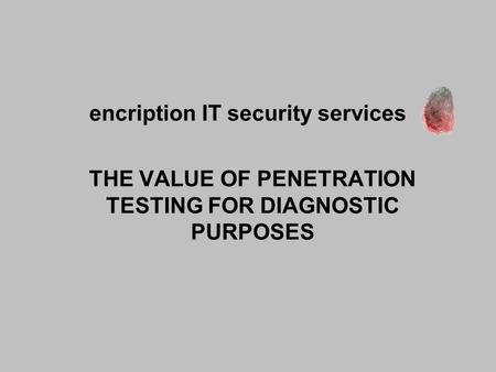Encription IT security services THE VALUE OF PENETRATION TESTING FOR DIAGNOSTIC PURPOSES.