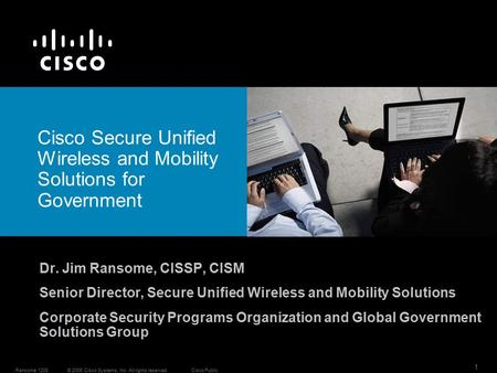 1 © 2006 Cisco Systems, Inc. All rights reserved.Cisco Public. Ransome 1208 Dr. Jim Ransome, CISSP, CISM Senior Director, Secure Unified Wireless and Mobility.