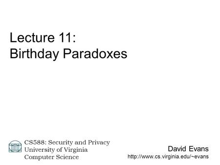 David Evans  CS588: Security and Privacy University of Virginia Computer Science Lecture 11: Birthday Paradoxes.