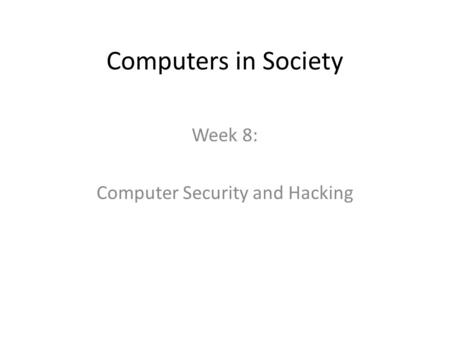 Computers in Society Week 8: Computer Security and Hacking.