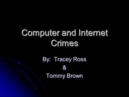 Computer and Internet Crimes By: Tracey Ross & Tommy Brown.