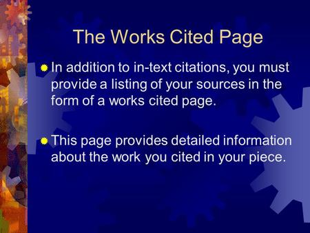 The Works Cited Page  In addition to in-text citations, you must provide a listing of your sources in the form of a works cited page.  This page provides.