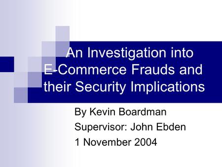 An Investigation into E-Commerce Frauds and their Security Implications By Kevin Boardman Supervisor: John Ebden 1 November 2004.