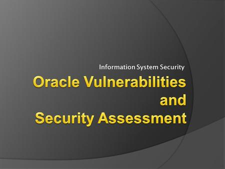 Information System Security. Outline  Oracle Vulnerabilities  Oracle Security Assessment 2 Information System Security - Week 10.
