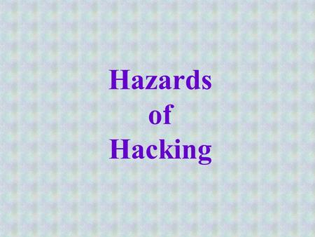 Hazards of Hacking. Hacking Originally, hacking was used to describe a programmer who was very skilled at his/her profession Often, this person knew programming.