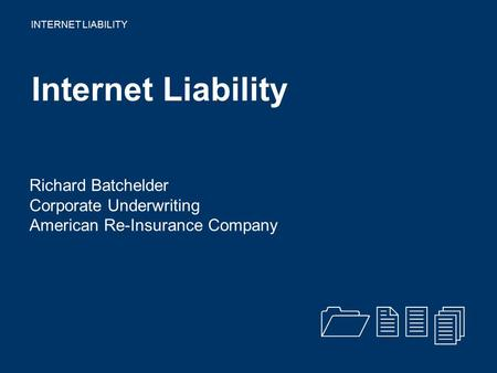 INTERNET LIABILITY Internet Liability Richard Batchelder Corporate Underwriting American Re-Insurance Company 1234.