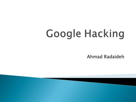 Ahmad Radaideh.  Abstract  Introduction  Google Cached Content  GOOGLE HACKING Procedures  Google Advance Operators  Google hacking Result Categories.