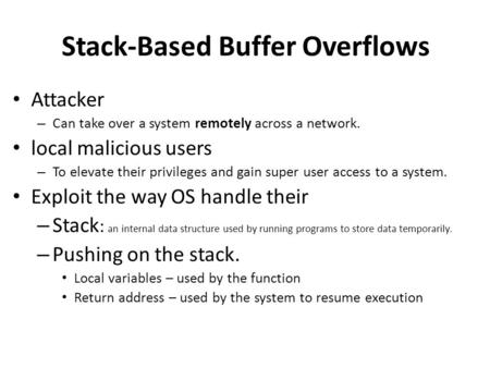 Stack-Based Buffer Overflows Attacker – Can take over a system remotely across a network. local malicious users – To elevate their privileges and gain.