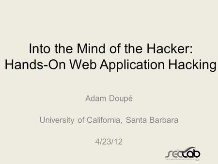 Into the Mind of the Hacker: Hands-On Web Application Hacking Adam Doupé University of California, Santa Barbara 4/23/12.