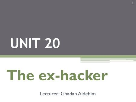 1 UNIT 20 The ex-hacker Lecturer: Ghadah Aldehim.