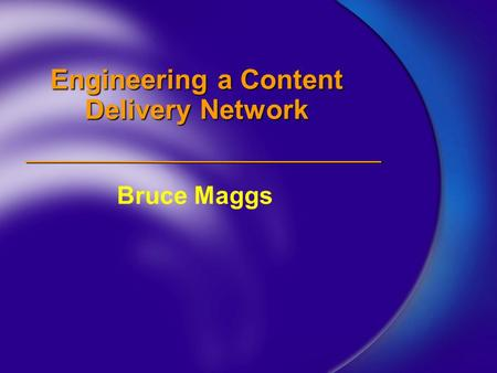 Engineering a Content Delivery Network Bruce Maggs.