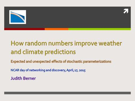 How random numbers improve weather and climate predictions Expected and unexpected effects of stochastic parameterizations NCAR day of networking and.