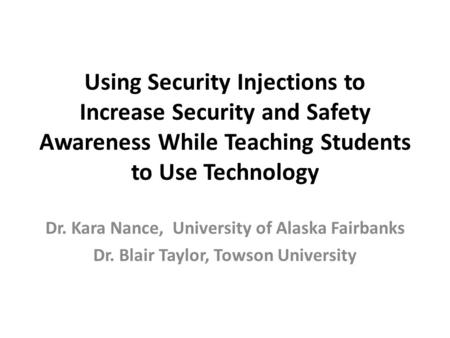 Using Security Injections to Increase Security and Safety Awareness While Teaching Students to Use Technology Dr. Kara Nance, University of Alaska Fairbanks.