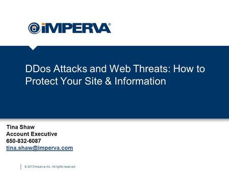 © 2013 Imperva, Inc. All rights reserved. DDos Attacks and Web Threats: How to Protect Your Site & Information Tina Shaw Account Executive 650-832-6087.