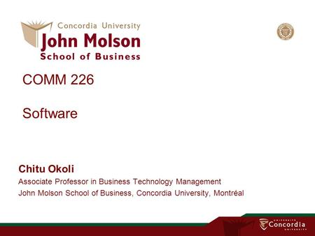 COMM 226 Software Chitu Okoli Associate Professor in Business Technology Management John Molson School of Business, Concordia University, Montréal 1.