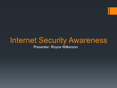 Internet Security Awareness Presenter: Royce Wilkerson.