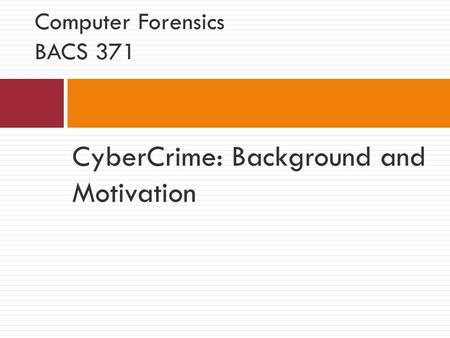CyberCrime: Background and Motivation Computer Forensics BACS 371.