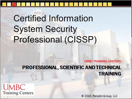 UMBC TRAINING CENTERS © 2010, Paladin Group, LLC Certified Information System Security Professional (CISSP)