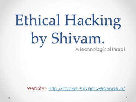 Ethical Hacking by Shivam. A technological threat Website:-