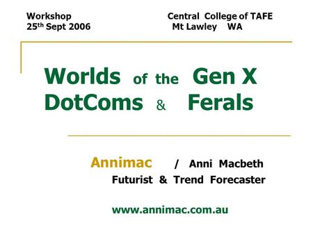Worlds of the Gen X DotComs & Ferals Annimac / Anni Macbeth Futurist & Trend Forecaster www.annimac.com.au Workshop Central College of TAFE 25 th Sept.