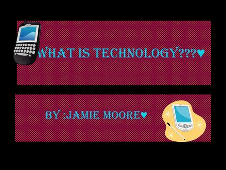 What is Technology??? ♥ BY :JAMIE MOORE ♥. ♥ What is Technology? – ♥ Technology is always hand made….. Technology can help us with anything ♥