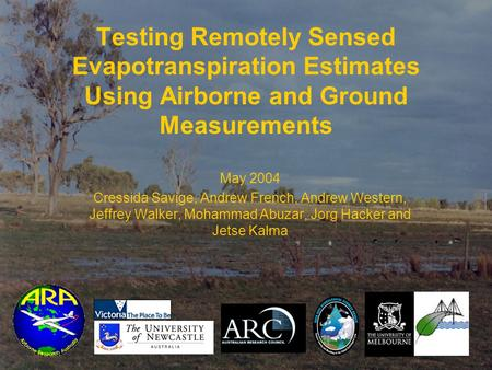 Testing Remotely Sensed Evapotranspiration Estimates Using Airborne and Ground Measurements May 2004 Cressida Savige, Andrew French, Andrew Western, Jeffrey.