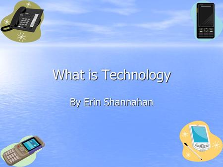 What is Technology By Erin Shannahan. Technology is.... Things that are manmade And they are useful.