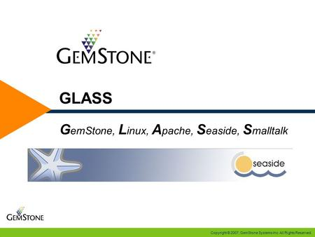 Copyright © 2007, GemStone Systems Inc. All Rights Reserved. GLASS G emStone, L inux, A pache, S easide, S malltalk.