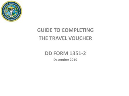 GUIDE TO COMPLETING THE TRAVEL VOUCHER DD FORM 1351-2 December 2010.
