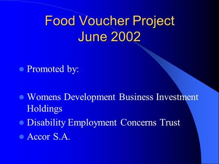 Food Voucher Project June 2002 Promoted by: Womens Development Business Investment Holdings Disability Employment Concerns Trust Accor S.A.
