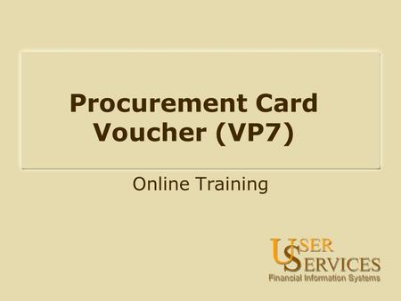 Procurement Card Voucher (VP7) Online Training. On-Line Training Objectives: What is the procurement card process? How does VP7 routing work? How are.