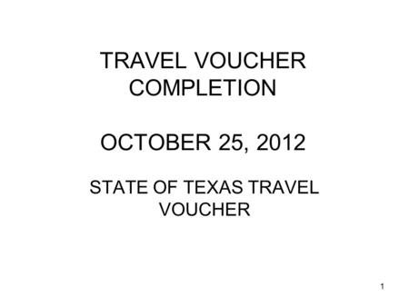1 TRAVEL VOUCHER COMPLETION OCTOBER 25, 2012 STATE OF TEXAS TRAVEL VOUCHER.
