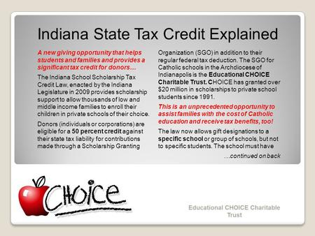 Indiana State Tax Credit Explained A new giving opportunity that helps students and families and provides a significant tax credit for donors… The Indiana.