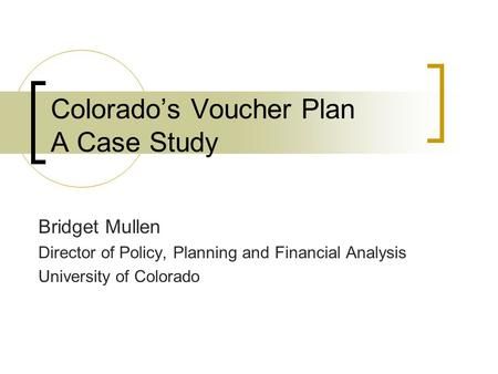 Colorado's Voucher Plan A Case Study Bridget Mullen Director of Policy, Planning and Financial Analysis University of Colorado.