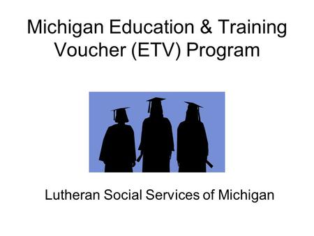 Michigan Education & Training Voucher (ETV) Program Lutheran Social Services of Michigan.