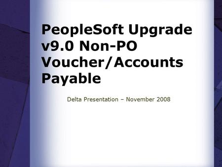 PeopleSoft Upgrade v9.0 Non-PO Voucher/Accounts Payable Delta Presentation – November 2008.